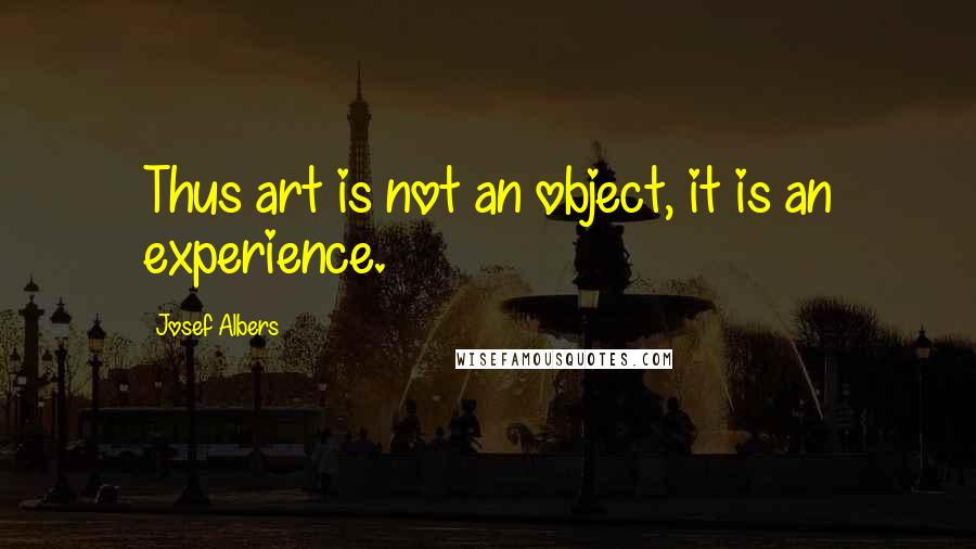 Josef Albers quotes: Thus art is not an object, it is an experience.