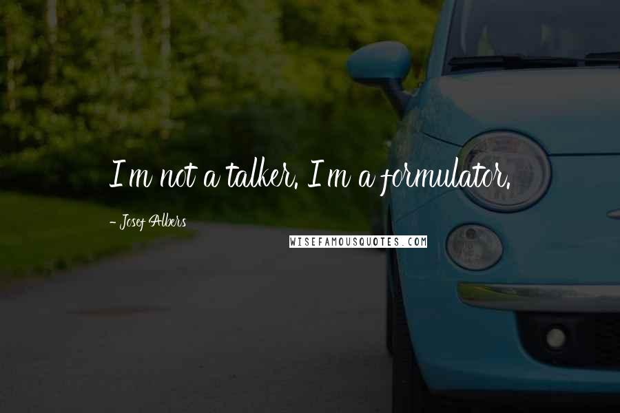 Josef Albers quotes: I'm not a talker. I'm a formulator.
