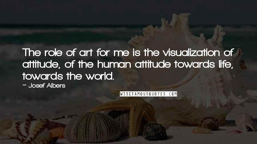 Josef Albers quotes: The role of art for me is the visualization of attitude, of the human attitude towards life, towards the world.