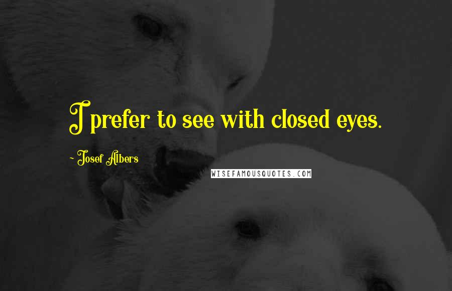 Josef Albers quotes: I prefer to see with closed eyes.