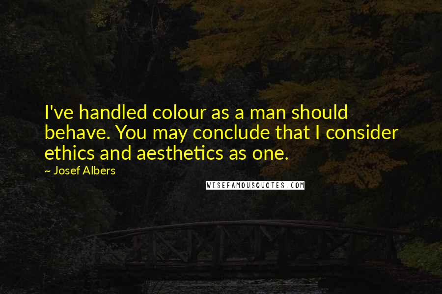 Josef Albers quotes: I've handled colour as a man should behave. You may conclude that I consider ethics and aesthetics as one.
