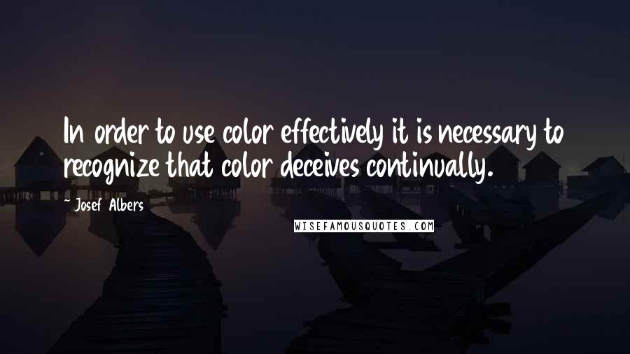 Josef Albers quotes: In order to use color effectively it is necessary to recognize that color deceives continually.