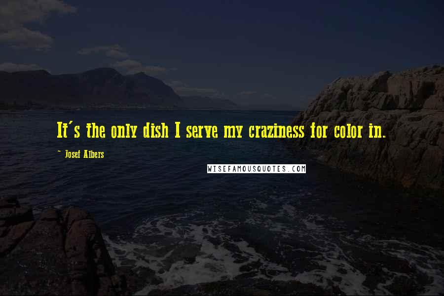 Josef Albers quotes: It's the only dish I serve my craziness for color in.