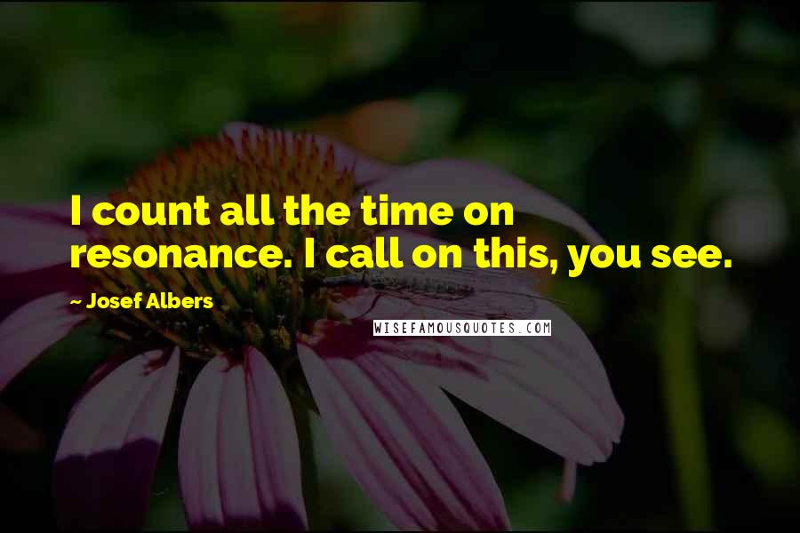 Josef Albers quotes: I count all the time on resonance. I call on this, you see.