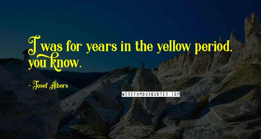 Josef Albers quotes: I was for years in the yellow period, you know.