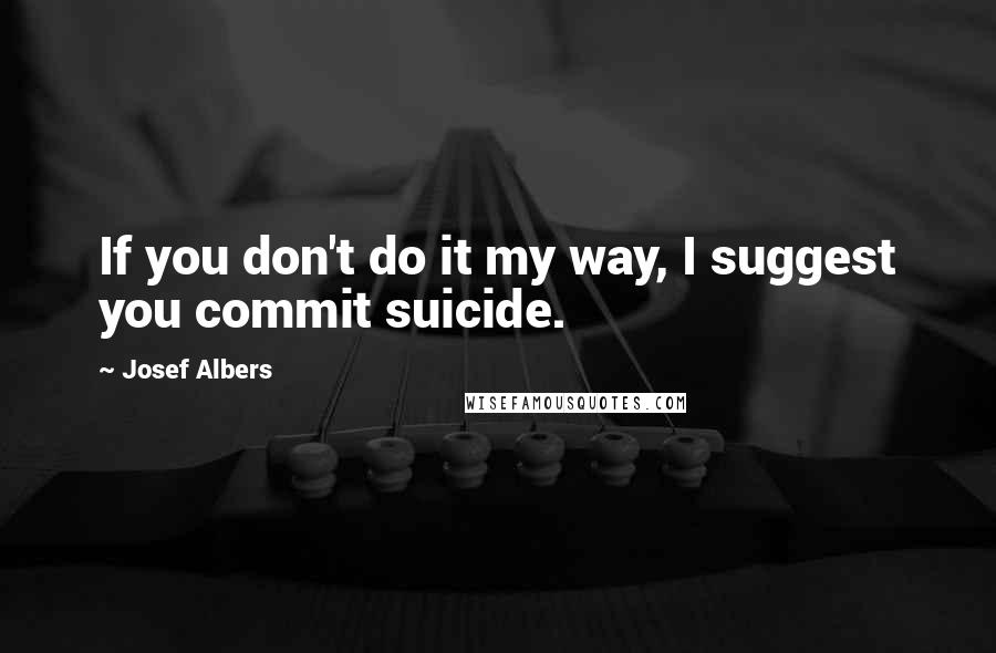 Josef Albers quotes: If you don't do it my way, I suggest you commit suicide.