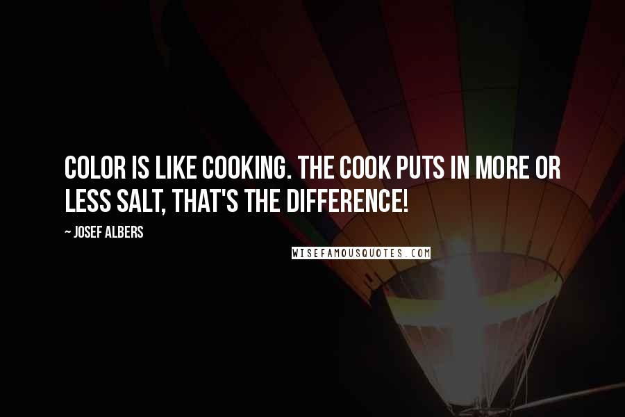 Josef Albers quotes: Color is like cooking. The cook puts in more or less salt, that's the difference!