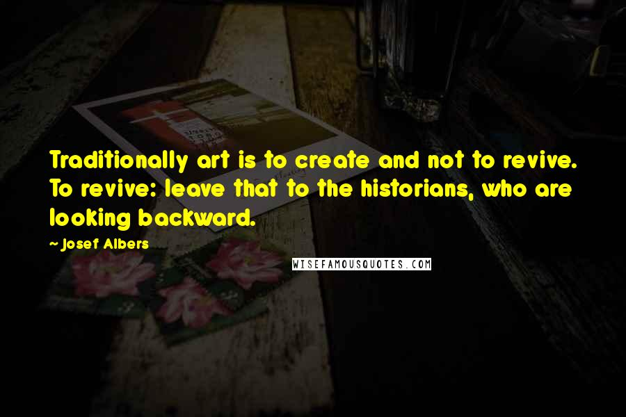 Josef Albers quotes: Traditionally art is to create and not to revive. To revive: leave that to the historians, who are looking backward.