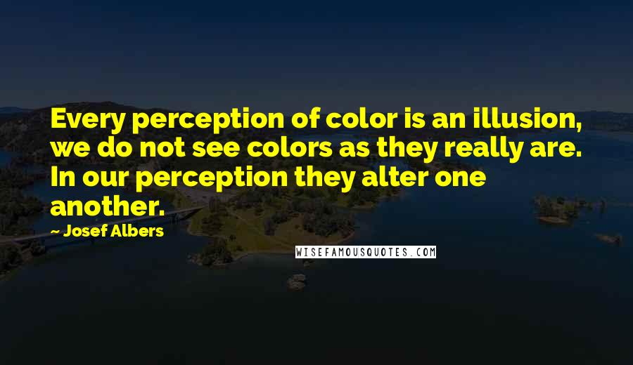 Josef Albers quotes: Every perception of color is an illusion, we do not see colors as they really are. In our perception they alter one another.