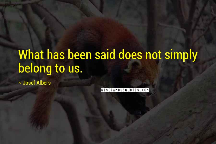 Josef Albers quotes: What has been said does not simply belong to us.