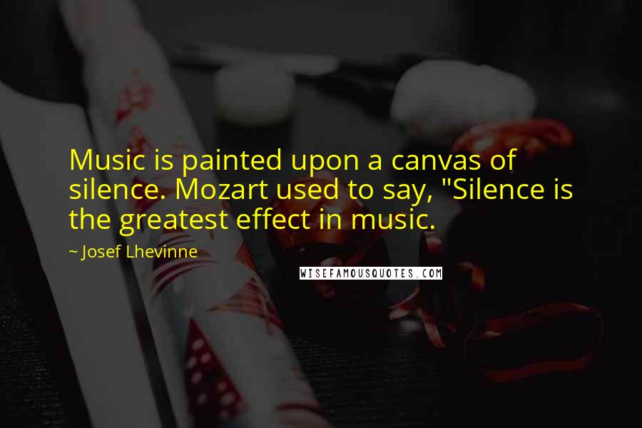 "Josef Lhevinne quotes: Music is painted upon a canvas of silence. Mozart used to say, ""Silence is the greatest effect in music."