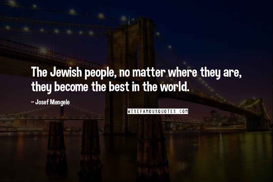 Josef Mengele quotes: The Jewish people, no matter where they are, they become the best in the world.