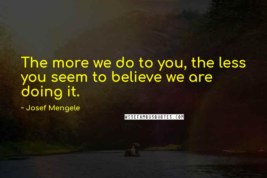 Josef Mengele quotes: The more we do to you, the less you seem to believe we are doing it.