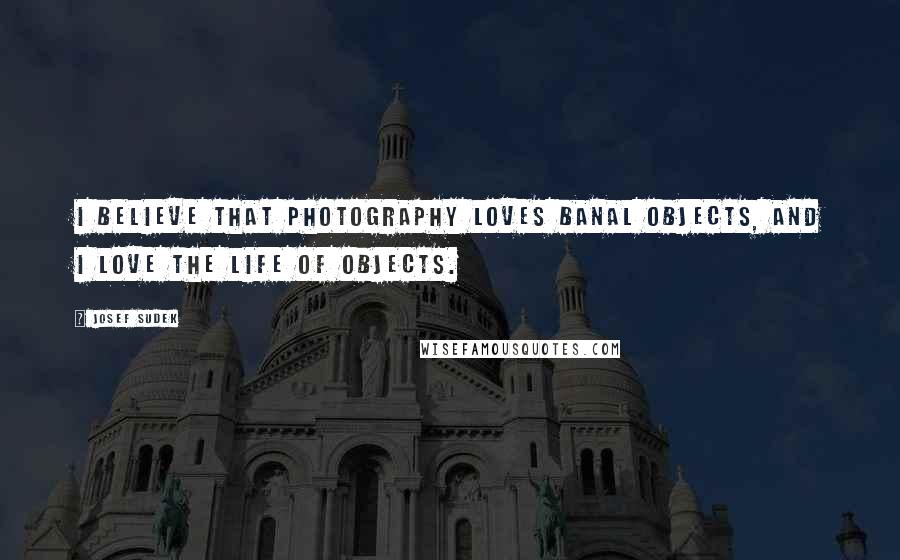 Josef Sudek quotes: I believe that photography loves banal objects, and I love the life of objects.