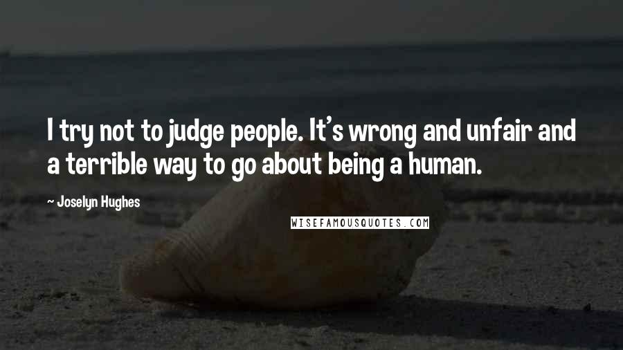 Joselyn Hughes quotes: I try not to judge people. It's wrong and unfair and a terrible way to go about being a human.