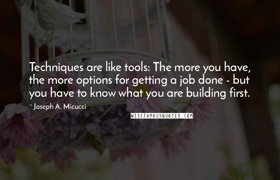 Joseph A. Micucci quotes: Techniques are like tools: The more you have, the more options for getting a job done - but you have to know what you are building first.