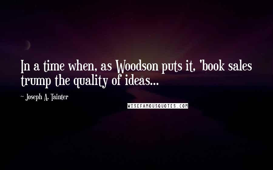 Joseph A. Tainter quotes: In a time when, as Woodson puts it, 'book sales trump the quality of ideas...