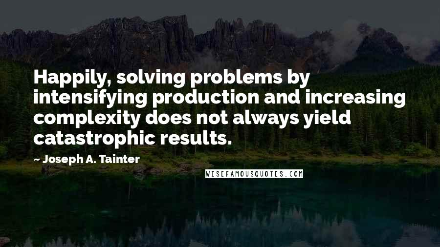 Joseph A. Tainter quotes: Happily, solving problems by intensifying production and increasing complexity does not always yield catastrophic results.