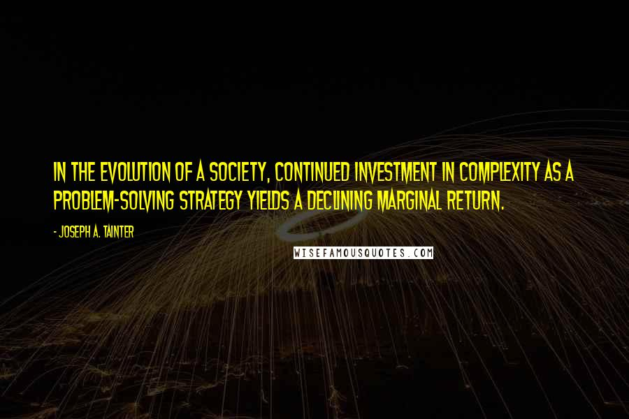 Joseph A. Tainter quotes: in the evolution of a society, continued investment in complexity as a problem-solving strategy yields a declining marginal return.
