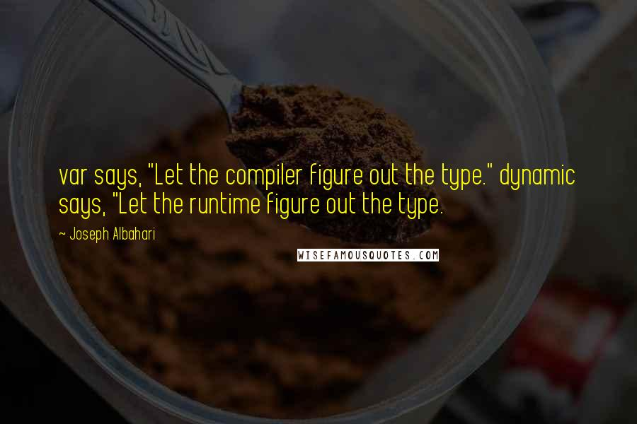 """Joseph Albahari quotes: var says, """"Let the compiler figure out the type."""" dynamic says, """"Let the runtime figure out the type."""