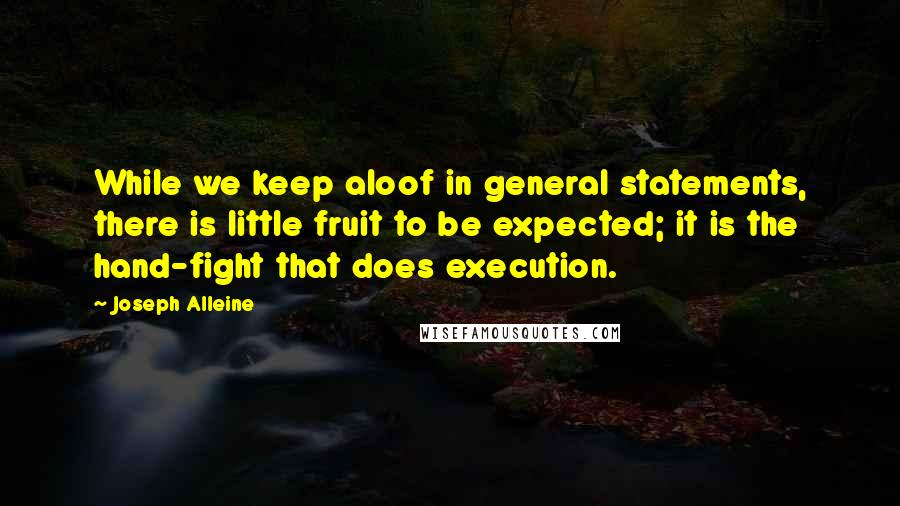 Joseph Alleine quotes: While we keep aloof in general statements, there is little fruit to be expected; it is the hand-fight that does execution.