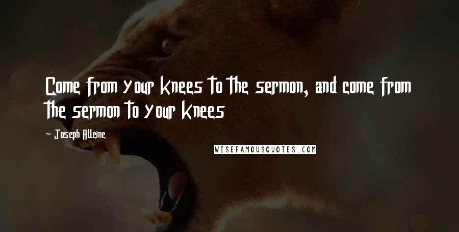 Joseph Alleine quotes: Come from your knees to the sermon, and come from the sermon to your knees