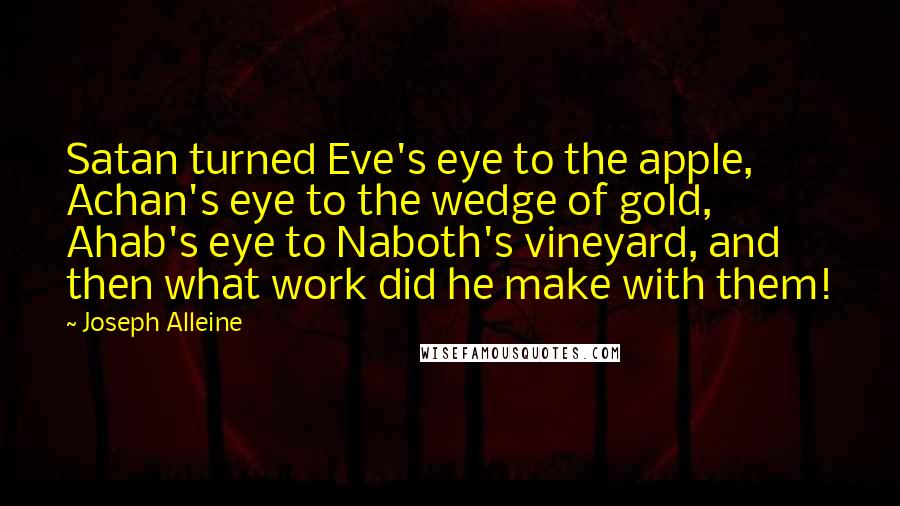 Joseph Alleine quotes: Satan turned Eve's eye to the apple, Achan's eye to the wedge of gold, Ahab's eye to Naboth's vineyard, and then what work did he make with them!