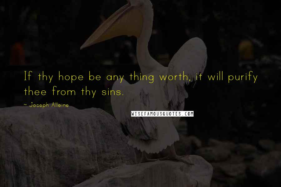 Joseph Alleine quotes: If thy hope be any thing worth, it will purify thee from thy sins.