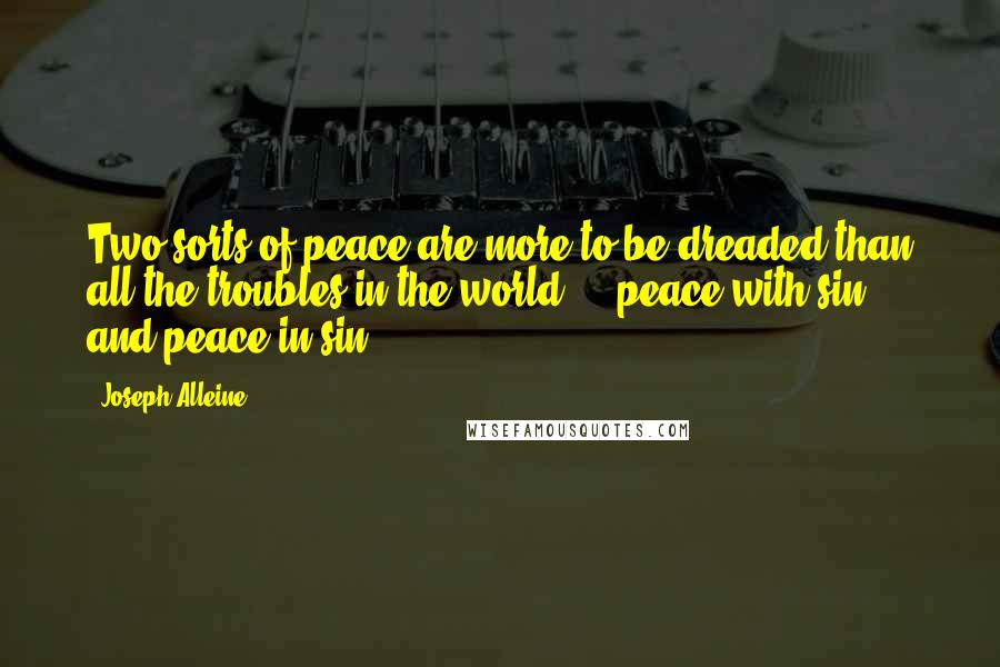Joseph Alleine quotes: Two sorts of peace are more to be dreaded than all the troubles in the world - peace with sin, and peace in sin.