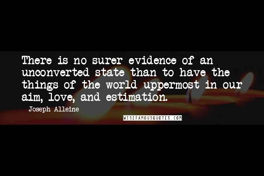 Joseph Alleine quotes: There is no surer evidence of an unconverted state than to have the things of the world uppermost in our aim, love, and estimation.
