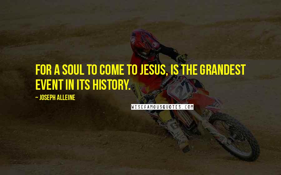 Joseph Alleine quotes: For a soul to come to Jesus, is the grandest event in its history.
