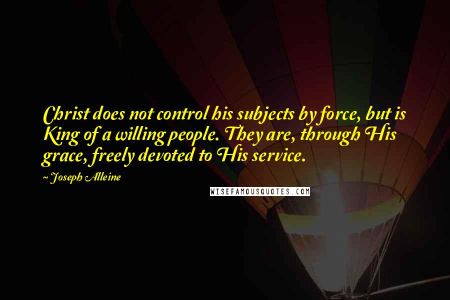Joseph Alleine quotes: Christ does not control his subjects by force, but is King of a willing people. They are, through His grace, freely devoted to His service.