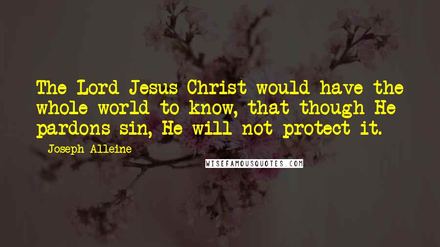 Joseph Alleine quotes: The Lord Jesus Christ would have the whole world to know, that though He pardons sin, He will not protect it.