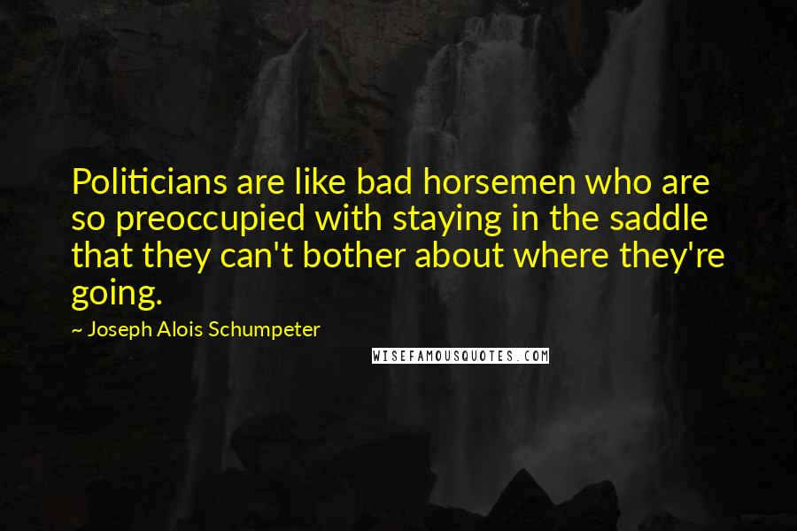Joseph Alois Schumpeter quotes: Politicians are like bad horsemen who are so preoccupied with staying in the saddle that they can't bother about where they're going.