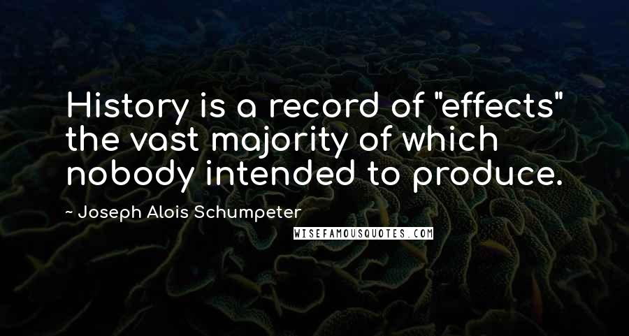"Joseph Alois Schumpeter quotes: History is a record of ""effects"" the vast majority of which nobody intended to produce."