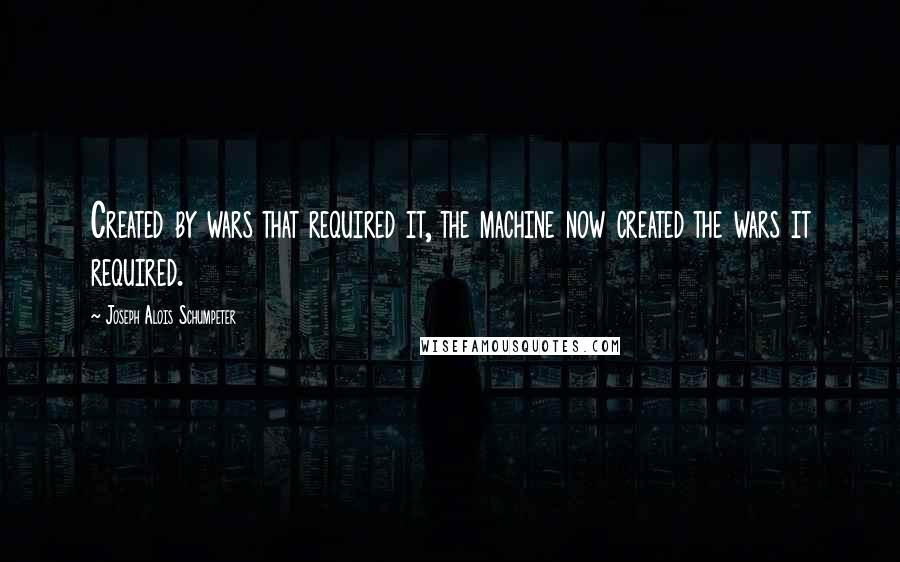 Joseph Alois Schumpeter quotes: Created by wars that required it, the machine now created the wars it required.