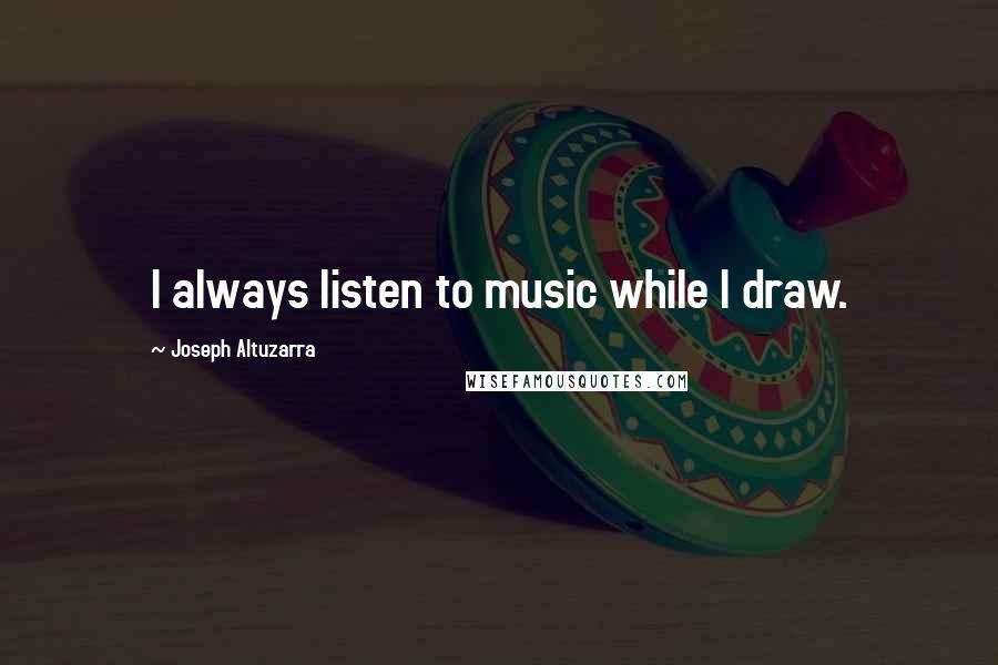 Joseph Altuzarra quotes: I always listen to music while I draw.