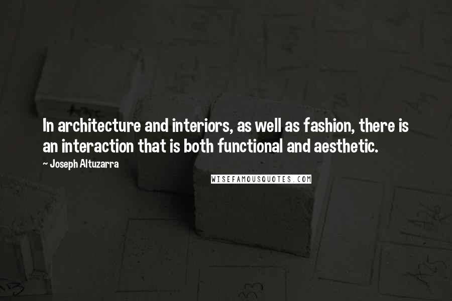 Joseph Altuzarra quotes: In architecture and interiors, as well as fashion, there is an interaction that is both functional and aesthetic.