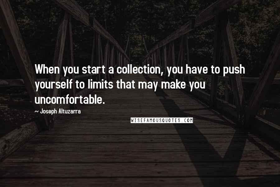 Joseph Altuzarra quotes: When you start a collection, you have to push yourself to limits that may make you uncomfortable.