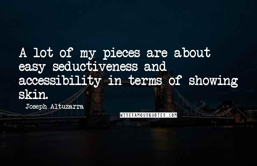 Joseph Altuzarra quotes: A lot of my pieces are about easy seductiveness and accessibility in terms of showing skin.