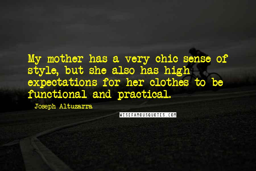 Joseph Altuzarra quotes: My mother has a very chic sense of style, but she also has high expectations for her clothes to be functional and practical.