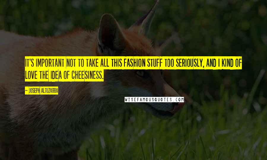 Joseph Altuzarra quotes: It's important not to take all this fashion stuff too seriously, and I kind of love the idea of cheesiness.