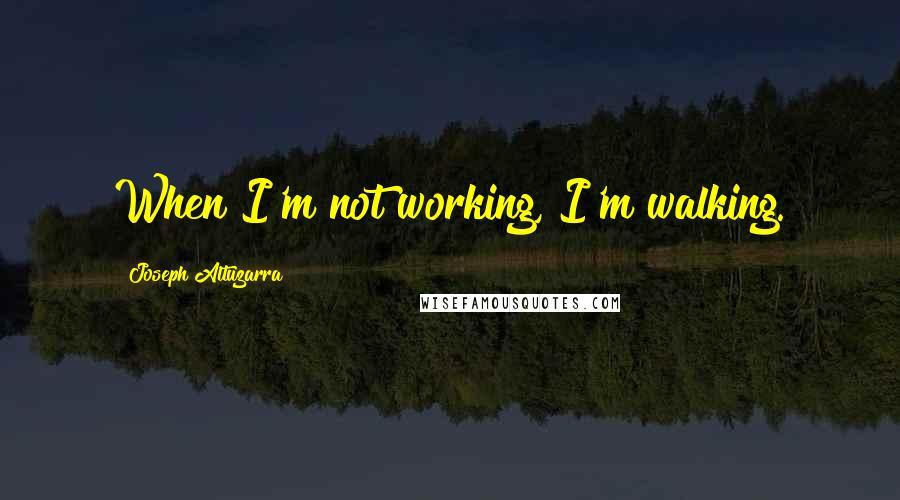 Joseph Altuzarra quotes: When I'm not working, I'm walking.