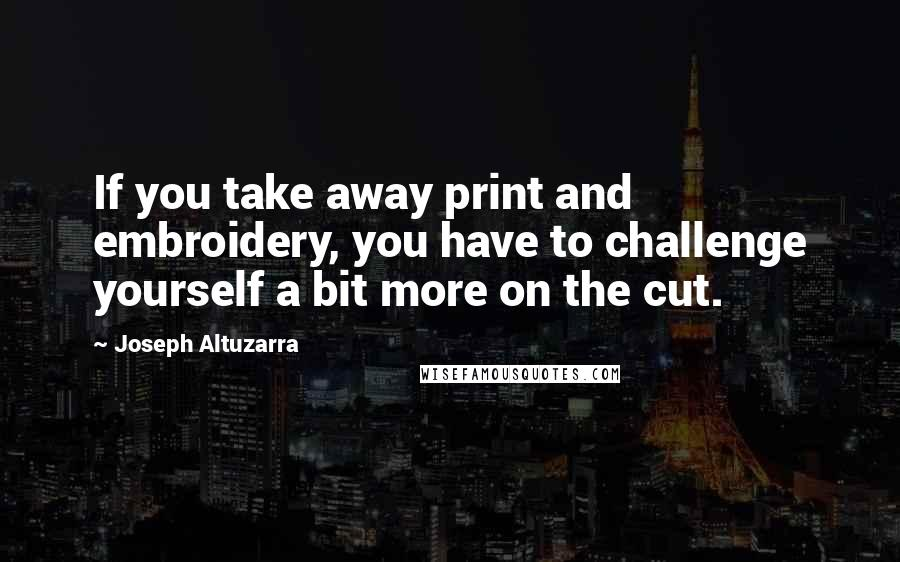 Joseph Altuzarra quotes: If you take away print and embroidery, you have to challenge yourself a bit more on the cut.
