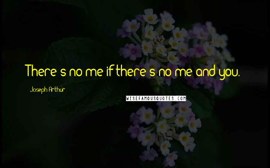 Joseph Arthur quotes: There's no me if there's no me and you.