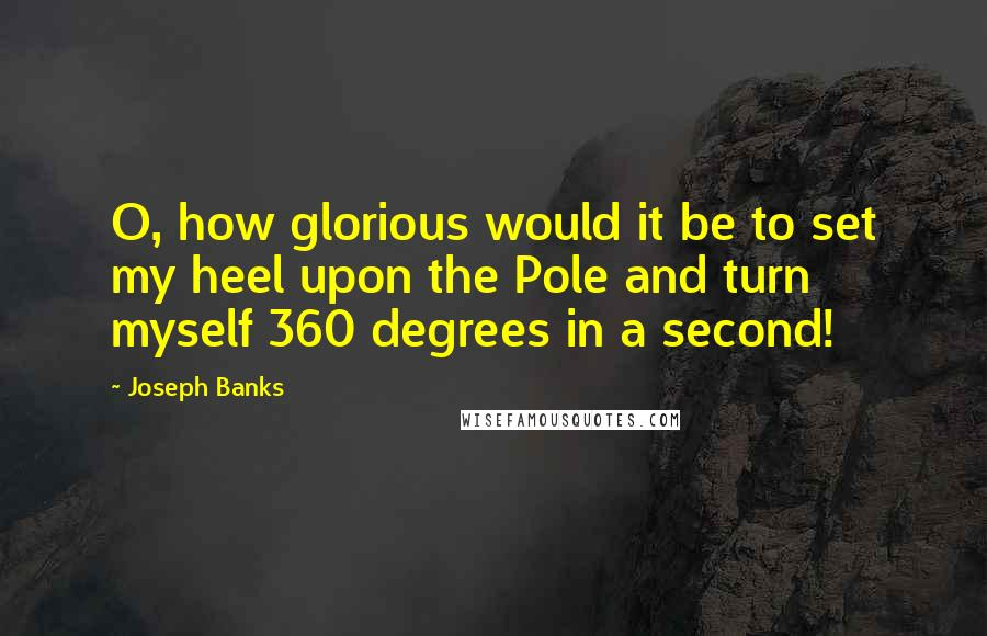Joseph Banks quotes: O, how glorious would it be to set my heel upon the Pole and turn myself 360 degrees in a second!