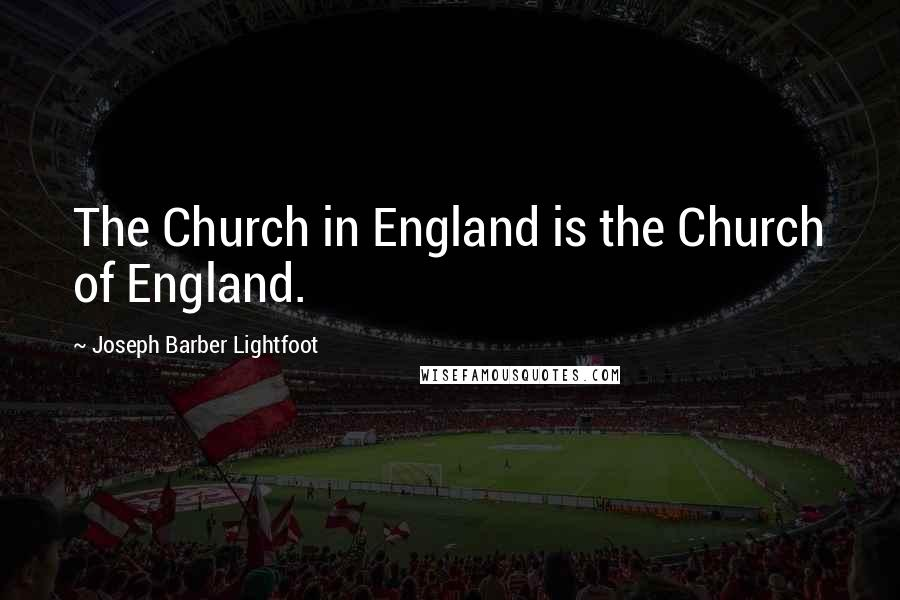 Joseph Barber Lightfoot quotes: The Church in England is the Church of England.
