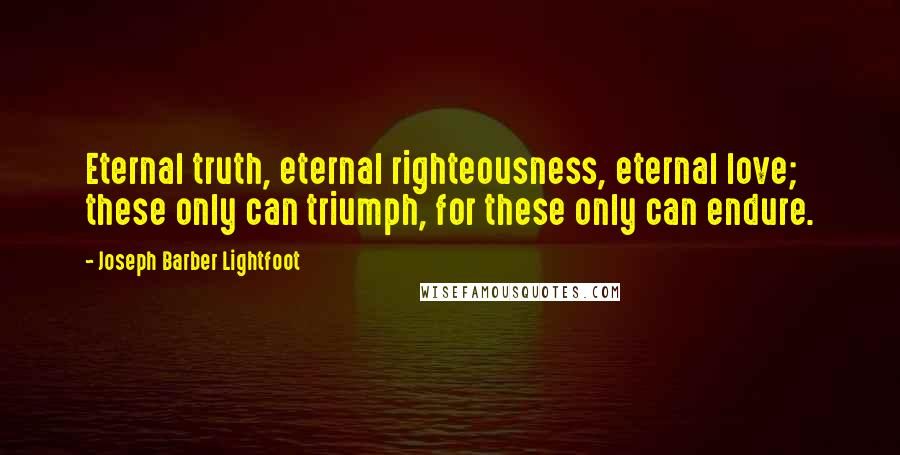 Joseph Barber Lightfoot quotes: Eternal truth, eternal righteousness, eternal love; these only can triumph, for these only can endure.