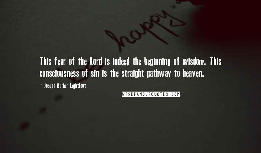 Joseph Barber Lightfoot quotes: This fear of the Lord is indeed the beginning of wisdom. This consciousness of sin is the straight pathway to heaven.