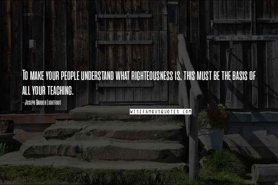 Joseph Barber Lightfoot quotes: To make your people understand what righteousness is, this must be the basis of all your teaching.